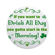 drink_all_day_start_morning_both Round Ornament