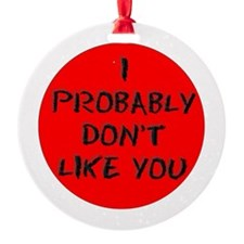 I PROBABLY DONT LIKE YOU Ornament