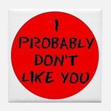 I PROBABLY DONT LIKE YOU Tile Coaster