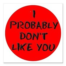 "I PROBABLY DONT LIKE YOU Square Car Magnet 3"" x 3"""