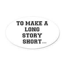 TO MAKE ALONG STORY SHORT.. Oval Car Magnet