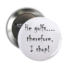 He Golfs...Therefore, I Shop! Button