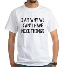 I Am Why We Can't Have Nice Things Shirt