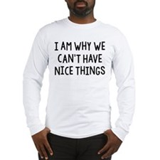 I Am Why We Can't Have Nice Things Long Sleeve T-S