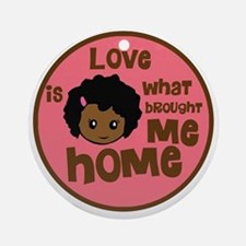 love is what brought me home girl c Round Ornament