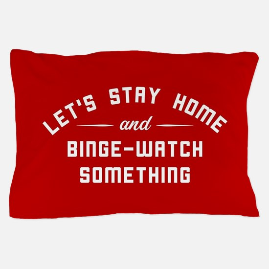 Let's Stay Home and Binge-Watch Someth Pillow Case