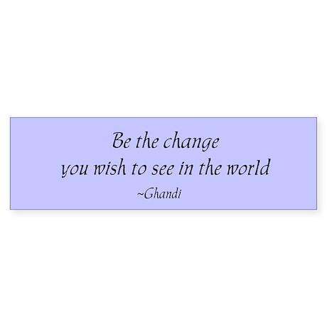 Be the change... Bumper Sticker