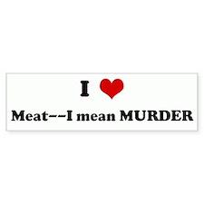 I Love Meat--I mean MURDER Bumper Bumper Sticker