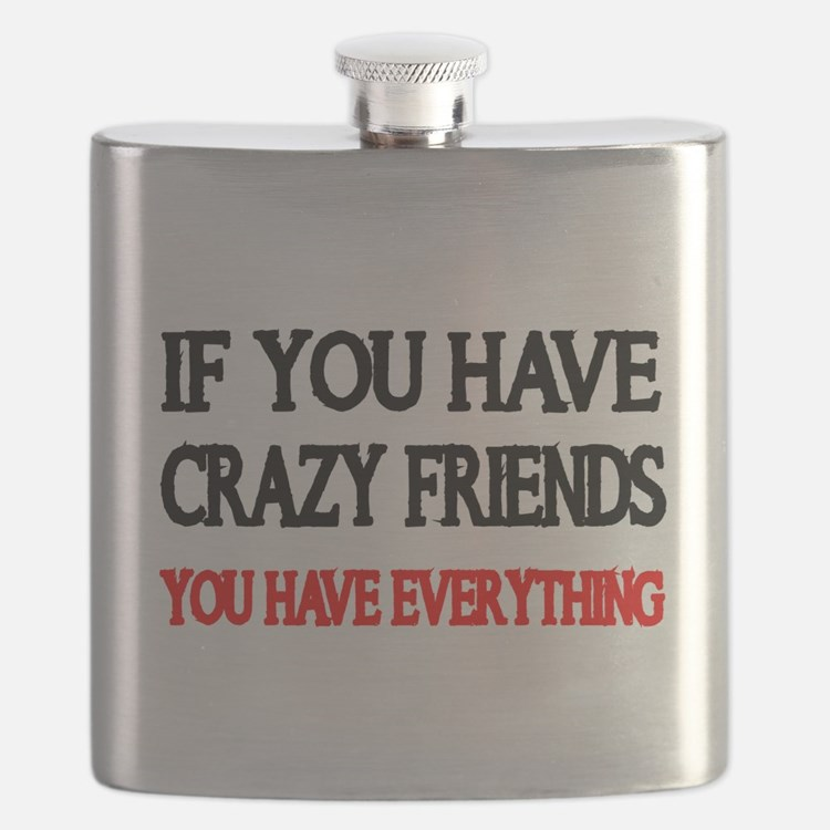 IF YOU HAVE CRAZY FRIENDS...you have everything Fl