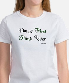 Dance First Think Later Women's T-Shirt