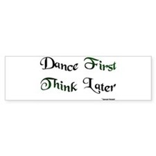 Dance First Think Later Bumper Sticker