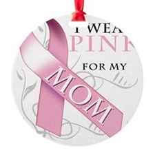 I Wear Pink for my Mom Ornament
