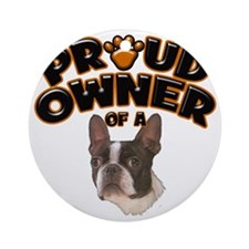 Proud Owner of a Boston Terrier Round Ornament