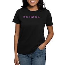 """""""It is what it is."""" Wms. Dark T-Shirt"""