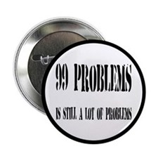 """99 Problems Is A Lot Of Problems 2.25"""" Button"""