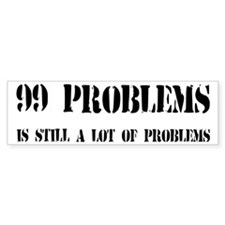 99 Problems Is A Lot Of Problems Bumper Sticker