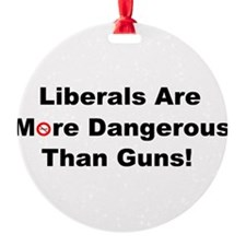 Liberals are more dangerous than guns Ornament