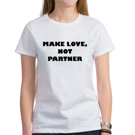 Make love, not partner. Women's T-Shirt