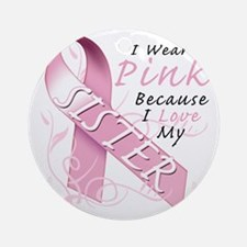 I Wear Pink Because I Love My Siste Round Ornament