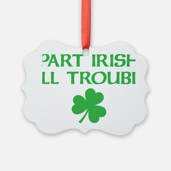 part irish all trouble Ornament