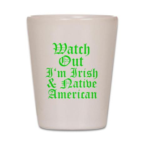 WATCH OUT Im Irish Native American Shot Glass