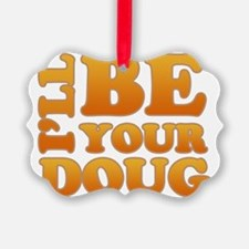 ill-be-your-doug-drk2 Ornament