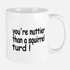 Youre nuttier than a squirrel turd! Mugs