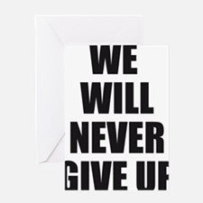 WE WILL NEVER GIVE UP Greeting Card