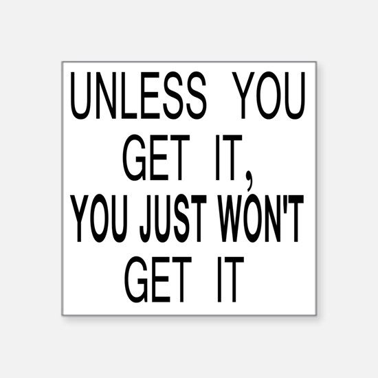 "10unless_you_get_it Square Sticker 3"" x 3"""