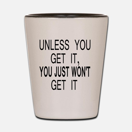 button_unless_you_get_it Shot Glass