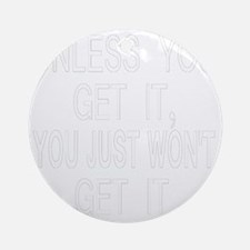 neg2_unless_you_get_it Round Ornament