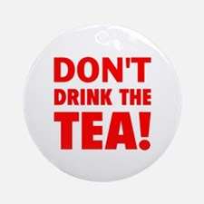 dont drink the tea red Round Ornament