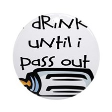 I DRINK UNTIL I PASS OUT - L Round Ornament