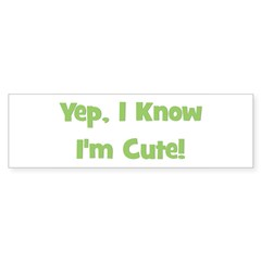 Yep, I Know I'm Cute! Green Bumper Bumper Sticker