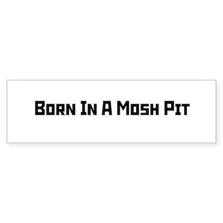 Born In A Mosh Pit Bumper Sticker