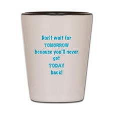 dont wait for tomorrow Shot Glass