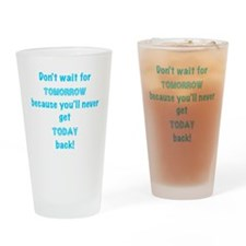 dont wait for tomorrow Drinking Glass