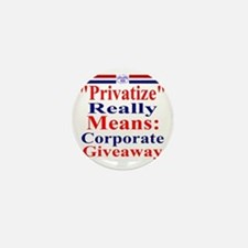 Privatize Really Means Corporate Givea Mini Button