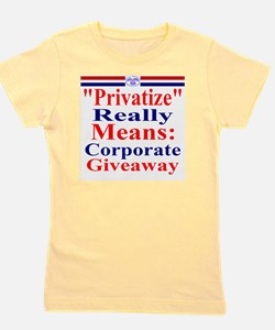 Privatize Really Means Corporate Giveaw Girl's Tee