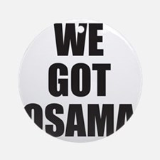 We_Got_Osama Round Ornament