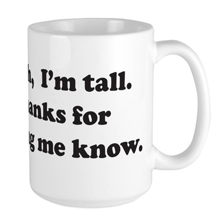 Yeah, Im tall. Thanks for letting me know. Mugs