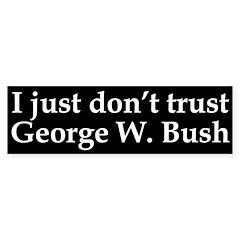 I just don't trust George W. Bush (bumper sticker)