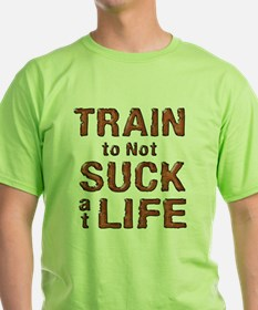 Train to not Suck at Life T-Shirt