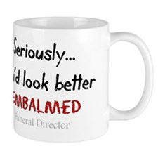 Seriously youd look better embalmed Mug