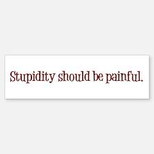 Stupidity Should Be Painful Bumper Bumper Sticker