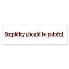 Stupidity Should Be Painful Bumper Sticker