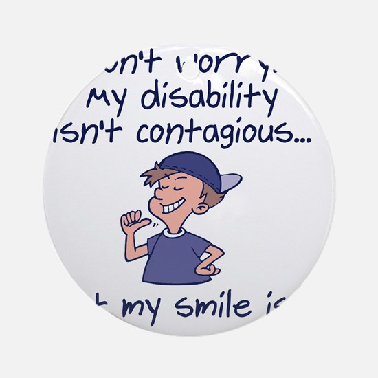 My Disability isnt Contagious Round Ornament