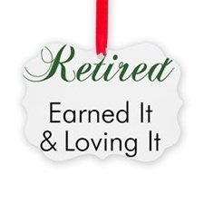 Retired - Earned It And Loving It Ornament