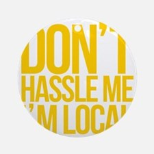 Dont-Hassle-Me-Im-Local Round Ornament