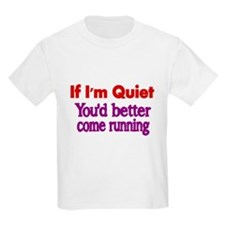 If Im quiet, you better come running T-Shirt